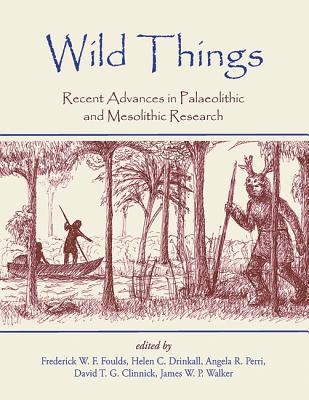 Wild Things: Recent advances in Palaeolithic and Mesolithic research - Foulds, Frederick W. F. (Editor), and Drinkall, Helen C. (Editor), and Perri, Angela R. (Editor)