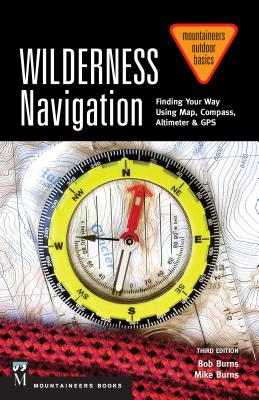 Wilderness Navigation: Finding Your Way Using Map, Compass, Altimeter & Gps, 3rd Edition - Burns, Bob, and Burns, Mike