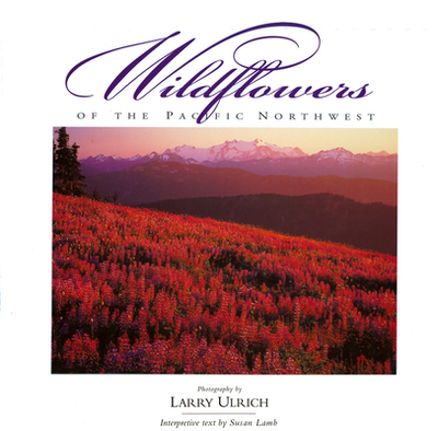 Wildflowers of the Pacific Northwest - Ulrich, Larry (Photographer), and Lamb, Susan, and Lamb, Susan (Text by)