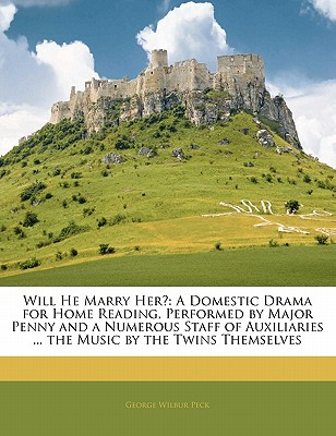 Will He Marry Her?: A Domestic Drama for Home Reading, Performed by Major Penny and a Numerous Staff of Auxiliaries ... the Music by the Twins Themselves - Peck, George Wilbur