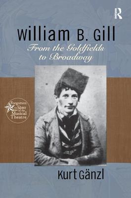 William B. Gill: From the Goldfields to Broadway - Ganzl, Kurt