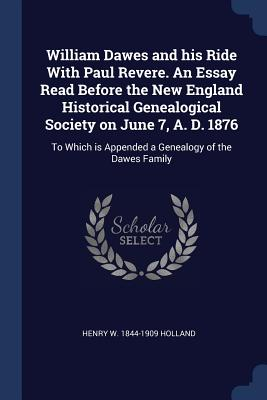 William Dawes and His Ride with Paul Revere. an Essay Read Before the New England Historical Genealogical Society on June 7, A. D. 1876: To Which Is Appended a Genealogy of the Dawes Family - Holland, Henry W 1844-1909