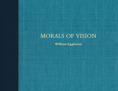William Eggleston: Morals of Vision - Eggleston, William (Photographer), and Chubb, Caldecott (Text by)