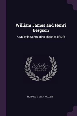 William James and Henri Bergson: A Study in Contrasting Theories of Life - Kallen, Horace Meyer