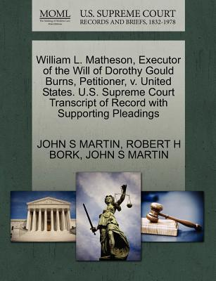 William L. Matheson, Executor of the Will of Dorothy Gould Burns, Petitioner, V. United States. U.S. Supreme Court Transcript of Record with Supporting Pleadings - Martin, John S, and Bork, Robert H