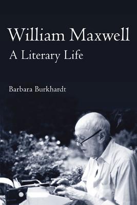 William Maxwell: A Literary Life - Burkhardt, Barbara A