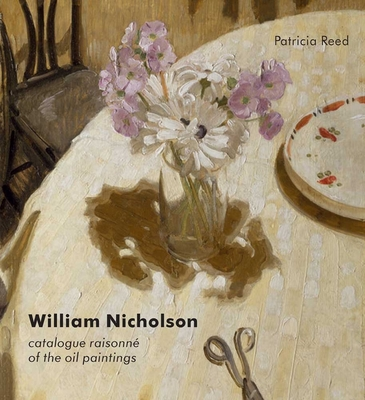 William Nicholson: A Catalogue Raisonne of the Oil Paintings - Reed, Patricia, and Baron, Wendy (Contributions by), and James, Merlin (Contributions by)