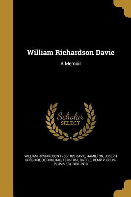 William Richardson Davie: A Memoir - Davie, William Richardson 1756-1820, and Hamilton, Joseph Gregoire De Roulhac 1 (Creator), and Battle, Kemp P (Kemp Plummer...
