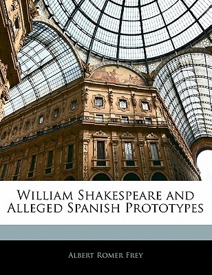William Shakespeare and Alleged Spanish Prototypes - Frey, Albert Romer