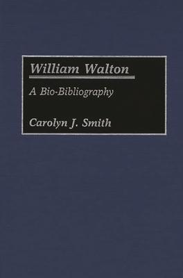 William Walton: A Bio-Bibliography - Smith, Carolyn J