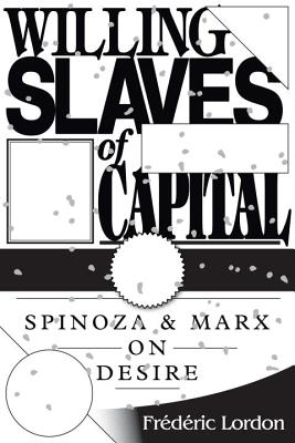 Willing Slaves of Capital: Spinoza and Marx on Desire - Lordon, Frederic