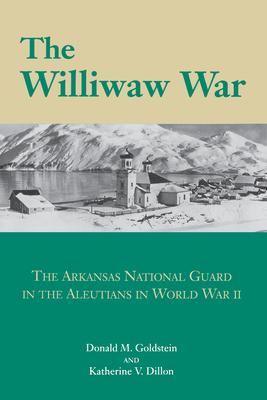 Williwaw War: The Arkansas National Guard in the Aleutians in World War II - Goldstein, Donald