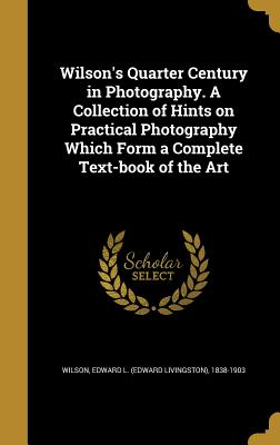 Wilson's Quarter Century in Photography. a Collection of Hints on Practical Photography Which Form a Complete Text-Book of the Art - Wilson, Edward L (Edward Livingston) 1 (Creator)