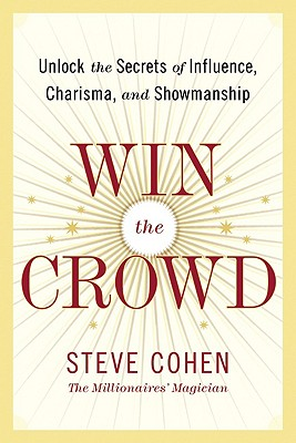 Win the Crowd: Unlock the Secrets of Influence, Charisma, and Showmanship - Cohen, Steve
