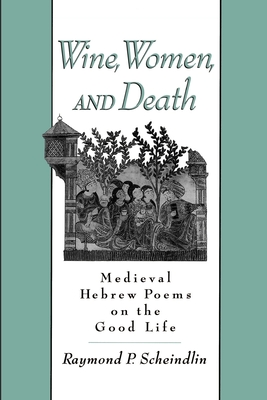 Wine, Women, and Death: Medieval Hebrew Poems on the Good Life - Scheindlin, Raymond (Editor)