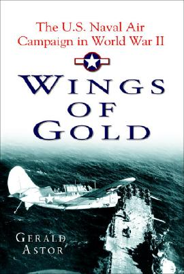 Wings of Gold: The U.S. Naval Air Campaign in World War II - Astor, Gerald