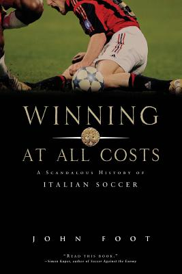 Winning at All Costs: A Scandalous History of Italian Soccer - Foot, John, Dr.