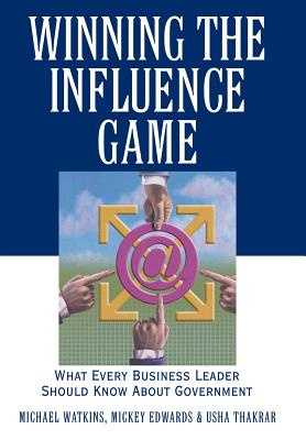 Winning the Influence Game: What Every Business Leader Should Know about Government - Watkins, Michael, and Edwards, Mickey, Vice President, and Thakrar, Usha