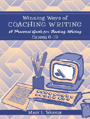 Winning Ways of Coaching Writing: A Practical Guide to Teaching Writing Grades 6-12 - Warner, Mary L