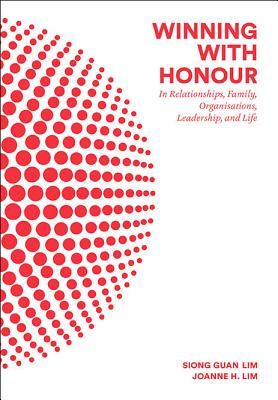Winning with Honour: In Relationships, Family, Organisations, Leadership, and Life - Lim, Siong Guan, and Lim, Joanne H