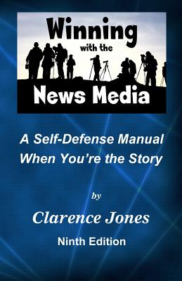 Winning with the News Media: A Self-Defense Manual When You're the Story - Jones, Clarence