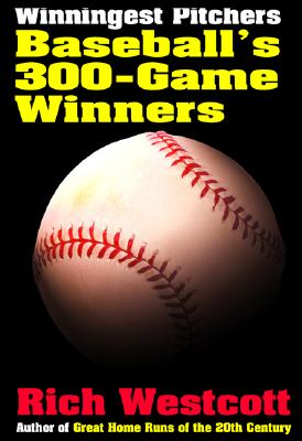 Winningest Pitchers: Baseball's 300-Game Winners - Westcott, Rich