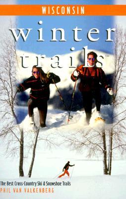 Winter Trails Wisconsin: The Best Cross-Country Ski and Snowshoe Trails - Van Valkenberg, Phil, and Valkenberg, Phil Van