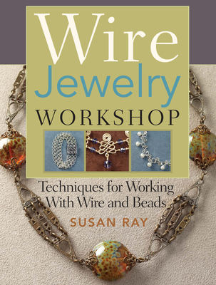 Wire Jewelry Workshop: Techniques for Working with Wire and Beads - Ray, Susan