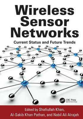 Wireless Sensor Networks: Current Status and Future Trends - Khan, Shafiullah (Editor), and Pathan, Al-Sakib Khan (Editor), and Alrajeh, Nabil Ali (Editor)