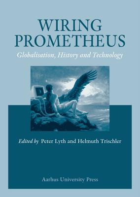 Wiring Prometheus: History, Globalisation and Technology - Lynch, Peter, Dr. (Editor), and Trischler, Helmuth (Editor)