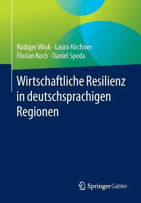 Wirtschaftliche Resilienz in Deutschsprachigen Regionen - Wink, Rudiger, and Kirchner, Laura, and Koch, Florian