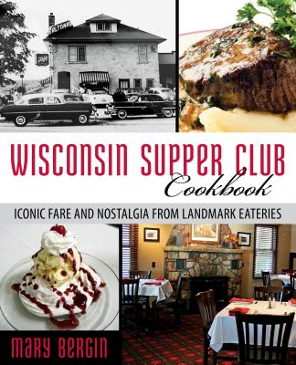 Wisconsin Supper Club Cookbook: Iconic Fare and Nostalgia from Landmark Eateries - Bergin, Mary