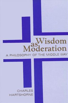 Wisdom as Moderation: A Philosophy of the Middle Way - Hartshorne, Charles