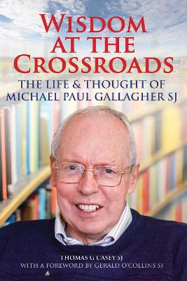 Wisdom at the Crossroads: The Life and Thought of Michael Paul Gallagher SJ - Casey, Thomas G.