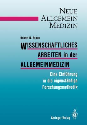 Wissenschaftliches Arbeiten in Der Allgemeinmedizin: Eine Einfuhrung in Die Eigenstandige Forschungsmethodik - Braun, Robert N