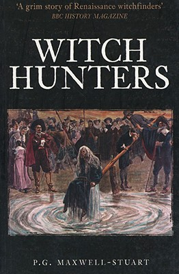 Witch Hunters: Professional Prickers, Unwitchers & Witch Finders of the Renaissance - Maxell-Stuart, P G