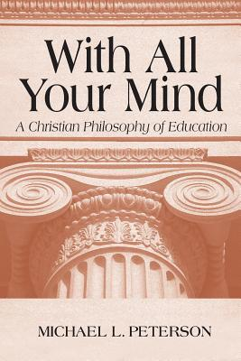 With All Your Mind: A Christian Philosophy of Education - Peterson, Michael L