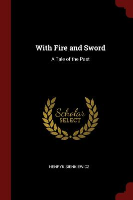 With Fire and Sword: A Tale of the Past - Sienkiewicz, Henryk