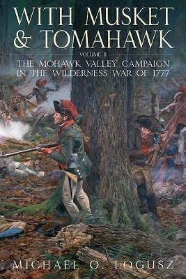 With Musket and Tomahawk: Mohawk Valley Campaign in The Wilderness War of 1777 II - Logusz, Michael O.