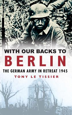 With Our Backs to Berlin: The German Army in Retreat 1945 - Le Tissier, Tony