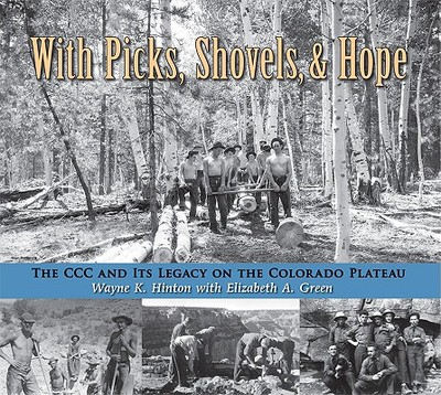 With Picks, Shovels, and Hope: The CCC and Its Legacy on the Colorado Plateau - Hinton, Wayne K, and Green, Elizabeth A, and Audretsch, Robert W (Foreword by)