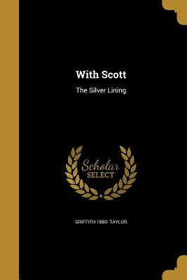 With Scott: The Silver Lining - Taylor, Griffith 1880-