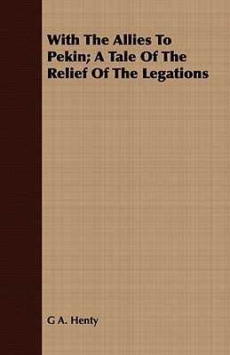 With the Allies to Pekin; A Tale of the Relief of the Legations - Henty, G A