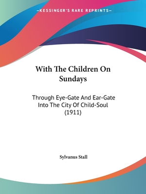 With the Children on Sundays: Through Eye-Gate and Ear-Gate Into the City of Child-Soul (1911) - Stall, Sylvanus