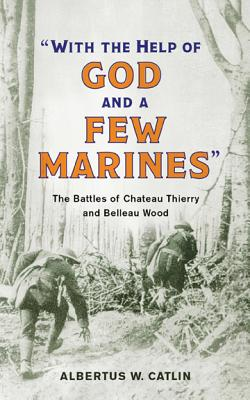 """""""with the Help of God and a Few Marines"""": The Battles of Chateau Thierry and Belleau Wood - Catlin, Albertus W"""