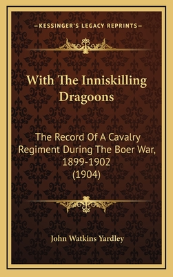 With the Inniskilling Dragoons: The Record of a Cavalry Regiment During the Boer War, 1899-1902 (1904) - Yardley, John Watkins