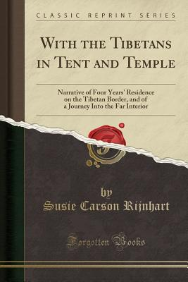 With the Tibetans in Tent and Temple: Narrative of Four Years' Residence on the Tibetan Border, and of a Journey Into the Far Interior (Classic Reprint) - Rijnhart, Susie Carson