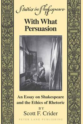 With What Persuasion: An Essay on Shakespeare and the Ethics of Rhetoric - Crider, Scott F