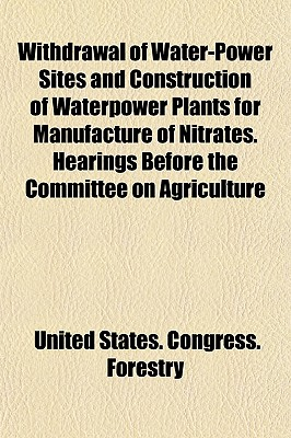 Withdrawal of Water-Power Sites and Construction of Waterpower Plants for Manufacture of Nitrates. Hearings Before the Committee on Agriculture (Paperback) - United States Congress Forestry