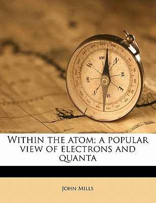Within the Atom; A Popular View of Electrons and Quanta - Mills, John